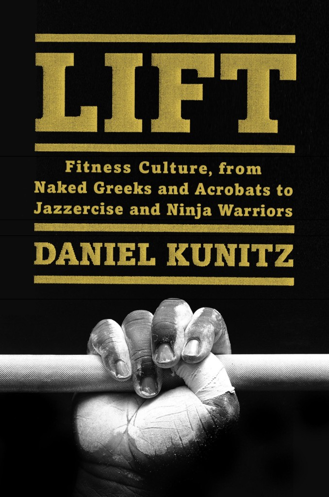 Lift: Fitness Culture from Naked Greeks and Acrobats to Jazzercise and Ninja Warriors, published by HarperWave